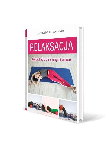 """""""Relaksacja. Jak zadbać o ciało, umysł i emocje"""" - Joanna Jakubik-Hajdukiewicz"""